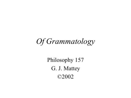 Of Grammatology Philosophy 157 G. J. Mattey ©2002.