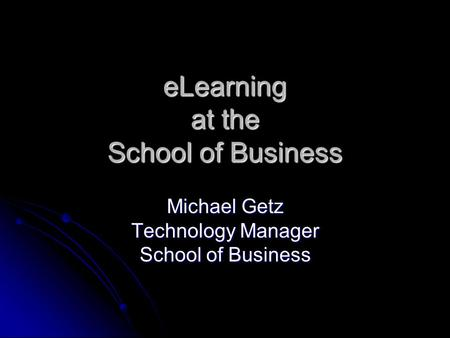 ELearning at the School of Business Michael Getz Technology Manager School of Business.