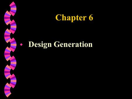 Chapter 6 w Design Generation. Chapter Objectives w Design Types w Creative Processes Models w Creative Education Foundation Model w Modes of Thoughts.