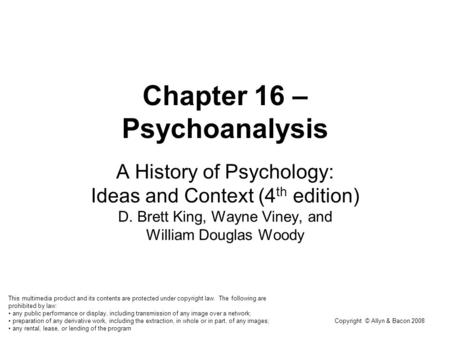 Copyright © Allyn & Bacon 2008 Chapter 16 – Psychoanalysis A History of Psychology: Ideas and Context (4 th edition) D. Brett King, Wayne Viney, and William.