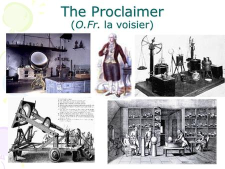 The Proclaimer (O.Fr. la voisier). The Father of Chemistry Antoine Lavoisier (1743-1794) was a taxman He was also a methodical scientist, who made careful,