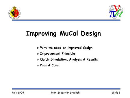 Dec 2005Jean-Sébastien GraulichSlide 1 Improving MuCal Design o Why we need an improved design o Improvement Principle o Quick Simulation, Analysis & Results.