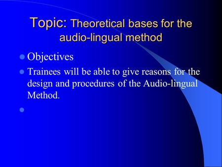 Topic: Theoretical bases for the audio-lingual method Objectives Trainees will be able to give reasons for the design and procedures of the Audio-lingual.