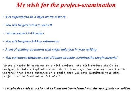 My wish for the project-examination It is expected to be 3 days worth of work. You will be given this in week 8 I would expect 7-10 pages You will be given.