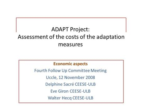 ADAPT Project: Assessment of the costs of the adaptation measures Economic aspects Fourth Follow Up Committee Meeting Uccle, 12 November 2008 Delphine.