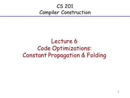 1 CS 201 Compiler Construction Lecture 6 Code Optimizations: Constant Propagation & Folding.
