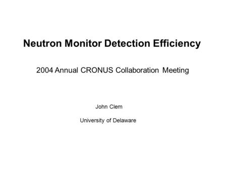Neutron Monitor Detection Efficiency John Clem University of Delaware 2004 Annual CRONUS Collaboration Meeting.