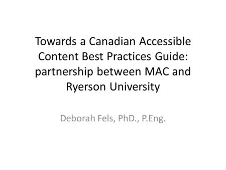 Towards a Canadian Accessible Content Best Practices Guide: partnership between MAC and Ryerson University Deborah Fels, PhD., P.Eng.