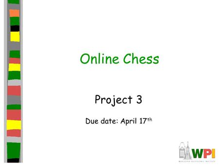 Online Chess Project 3 Due date: April 17 th. Introduction Third in series of three projects This project focuses on adding online support –2 players.