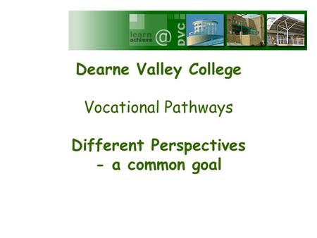 Dearne Valley College Vocational Pathways Different Perspectives - a common goal.