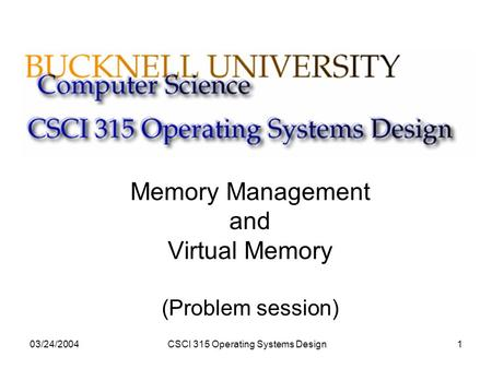 03/24/2004CSCI 315 Operating Systems Design1 Memory Management and Virtual Memory (Problem session)