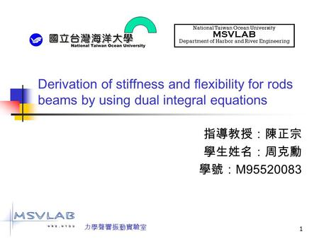 1 Derivation of stiffness and flexibility for rods beams by using dual integral equations 指導教授:陳正宗 學生姓名:周克勳 學號: M95520083 National Taiwan Ocean University.