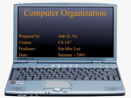 Computer Organization Prepared by:Anh Q. Vu Course:CS-147 Professor:Sin-Min Lee Date:Summer - 2001.