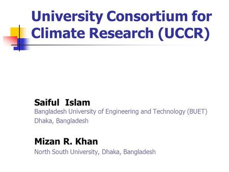 University Consortium for Climate Research (UCCR) Saiful Islam Bangladesh University of Engineering and Technology (BUET) Dhaka, Bangladesh Mizan R. Khan.