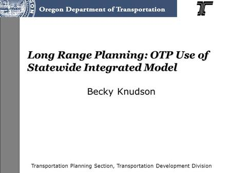 Transportation Planning Section, Transportation Development Division Long Range Planning: OTP Use of Statewide Integrated Model Becky Knudson.