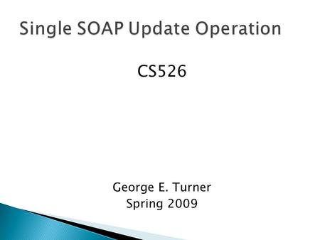 CS526 George E. Turner Spring 2009. Current Implementation  Four standard methods used to manipulate complex types in SOAP o Create o Read o Update o.