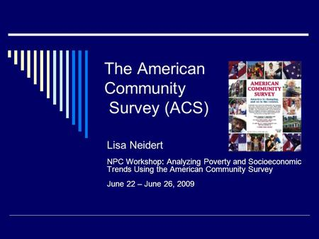 The American Community Survey (ACS) Lisa Neidert NPC Workshop: Analyzing Poverty and Socioeconomic Trends Using the American Community Survey June 22 –