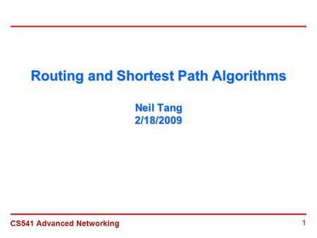 CS541 Advanced Networking 1 Routing and Shortest Path Algorithms Neil Tang 2/18/2009.