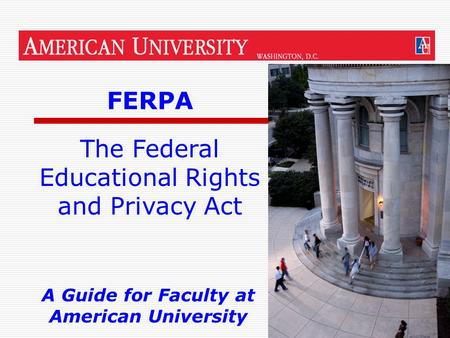 1 FERPA A Guide for Faculty at American University The Federal Educational Rights and Privacy Act.