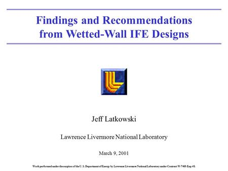 Findings and Recommendations from Wetted-Wall IFE Designs Jeff Latkowski Lawrence Livermore National Laboratory March 9, 2001 Work performed under the.