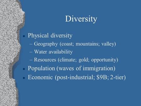 Diversity l Physical diversity –Geography (coast; mountains; valley) –Water availability –Resources (climate; gold; opportunity) l Population (waves of.
