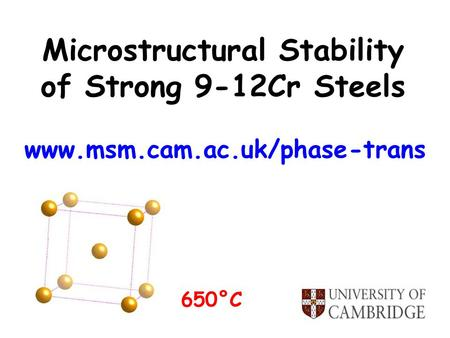 Microstructural Stability of Strong 9-12Cr Steels www.msm.cam.ac.uk/phase-trans 650°C.