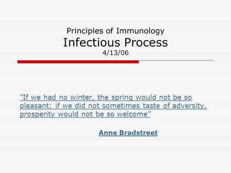 "Principles of Immunology Infectious Process 4/13/06 ""If we had no winter, the spring would not be so pleasant: if we did not sometimes taste of adversity,"
