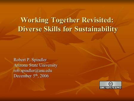 Working Together Revisited: Diverse Skills for Sustainability Robert P. Spindler Arizona State University December 5 th, 2006.