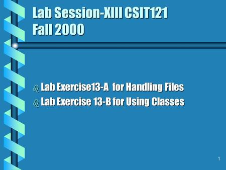 1 Lab Session-XIII CSIT121 Fall 2000 b Lab Exercise13-A for Handling Files b Lab Exercise 13-B for Using Classes.