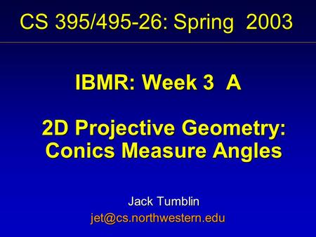 CS 395/495-26: Spring 2003 IBMR: Week 3 A 2D Projective Geometry: Conics Measure Angles Jack Tumblin