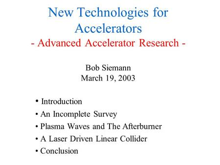 New Technologies for Accelerators - Advanced Accelerator Research - Bob Siemann March 19, 2003 Introduction An Incomplete Survey Plasma Waves and The Afterburner.