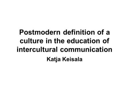 Postmodern definition of a culture in the education of intercultural communication Katja Keisala.