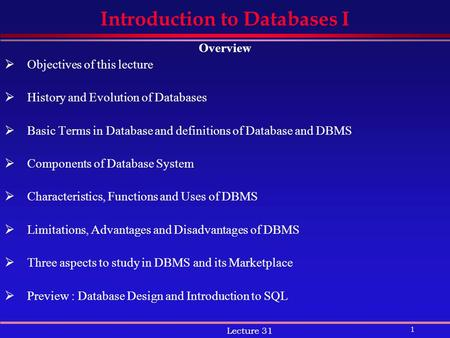 1 Lecture 31 Introduction to Databases I Overview  Objectives of this lecture  History and Evolution of Databases  Basic Terms in Database and definitions.
