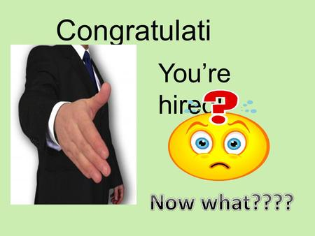 Congratulations! You're hired! Now what????.