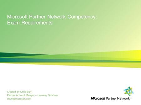Microsoft Partner Network Competency: Exam Requirements Created by Chris Burr Partner Account Manger – Learning Solutions