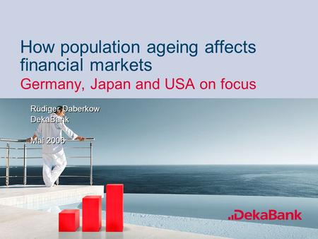 60% 40% How population ageing affects financial markets Germany, Japan and USA on focus Rüdiger Daberkow DekaBank Mai 2006 Rüdiger Daberkow DekaBank Mai.