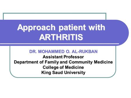 Approach patient with ARTHRITIS DR. MOHAMMED O. AL-RUKBAN Assistant Professor Department of Family and Community Medicine College of Medicine King Saud.