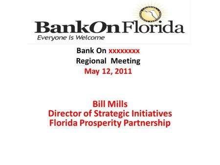 Bill Mills Director of Strategic Initiatives Florida Prosperity Partnership Bank On xxxxxxxx Regional Meeting May 12, 2011.