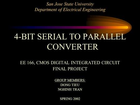 San Jose State University Department of Electrical Engineering 4-BIT SERIAL TO PARALLEL CONVERTER EE 166, CMOS DIGITAL INTEGRATED CIRCUIT FINAL PROJECT.