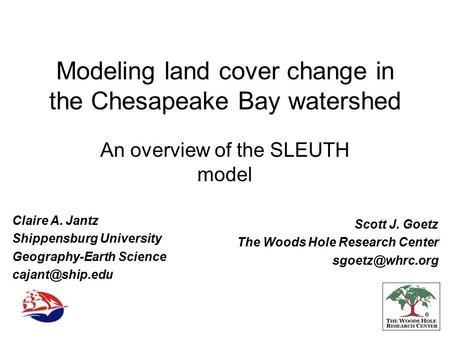 Modeling land cover change in the Chesapeake Bay watershed An overview of the SLEUTH model Claire A. Jantz Shippensburg University Geography-Earth Science.