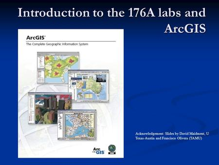 Introduction to the 176A labs and ArcGIS Acknowledgement: Slides by David Maidment, U Texas-Austin and Francisco Olivera (TAMU)