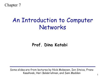 1 An Introduction to Computer Networks Some slides are from lectures by Nick Mckeown, Ion Stoica, Frans Kaashoek, Hari Balakrishnan, and Sam Madden Prof.