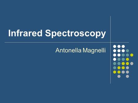 Infrared Spectroscopy Antonella Magnelli. Development Discovered in 1800 but commercially available in 1940s Prisms Grating Instruments Fourier-transform.