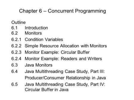 Chapter 6 – Concurrent Programming Outline 6.1 Introduction 6.2Monitors 6.2.1Condition Variables 6.2.2Simple Resource Allocation with Monitors 6.2.3Monitor.