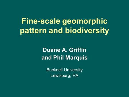 Fine-scale geomorphic pattern and biodiversity Duane A. Griffin and Phil Marquis Bucknell University Lewisburg, PA.