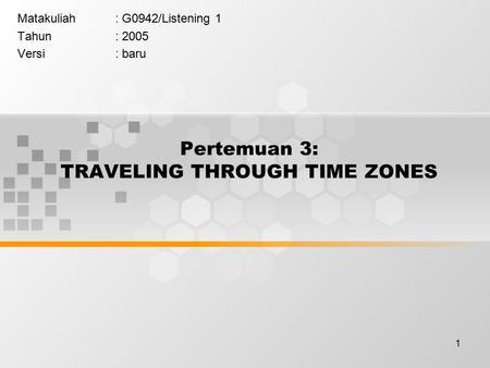 1 Pertemuan 3: TRAVELING THROUGH TIME ZONES Matakuliah: G0942/Listening 1 Tahun: 2005 Versi: baru.