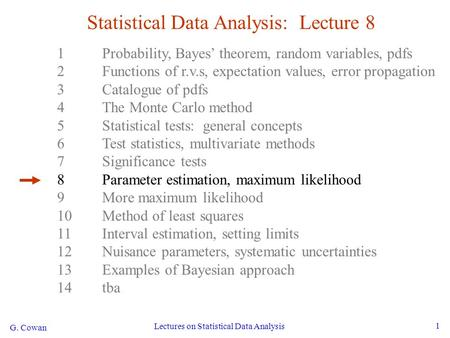 G. Cowan Lectures on Statistical Data Analysis 1 Statistical Data Analysis: Lecture 8 1Probability, Bayes' theorem, random variables, pdfs 2Functions of.
