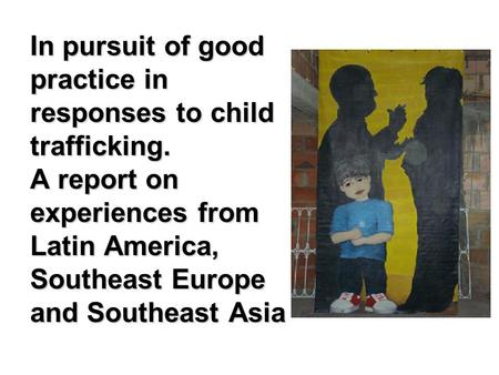 In pursuit of good practice in responses to child trafficking. A report on experiences from Latin America, Southeast Europe and Southeast Asia.