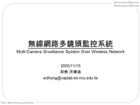 Communication Engineering National Central University Video-Audio Processing Laboratory 無線網路多鏡頭監控系統 Multi-Camera Srveillance System Over Wireless Network.