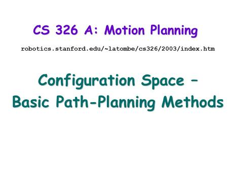 CS 326 A: Motion Planning robotics.stanford.edu/~latombe/cs326/2003/index.htm Configuration Space – Basic Path-Planning Methods.